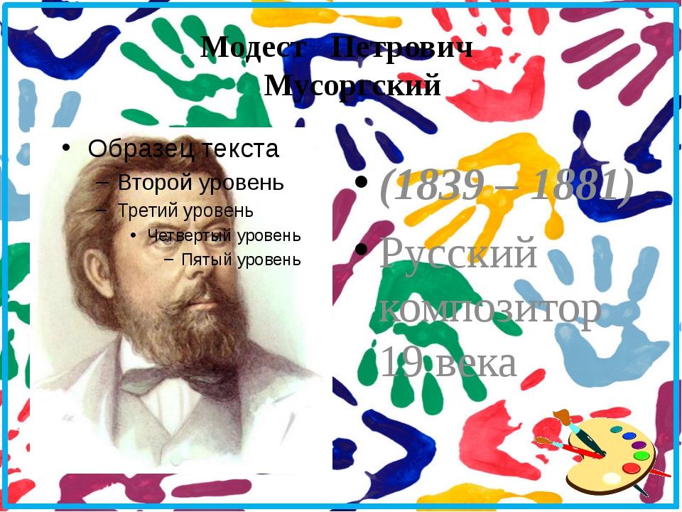 Модест Петрович Мусоргский (1839 – 1881) Русский композитор 19 века