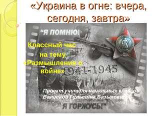 «Украина в огне: вчера, сегодня, завтра» Классный час на тему «Размышления о
