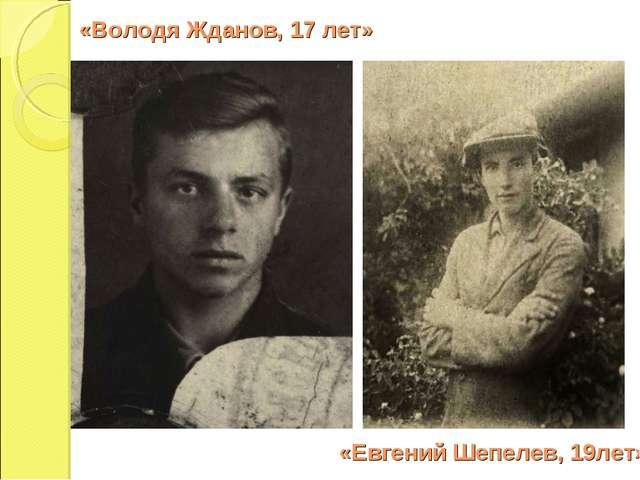 «Володя Жданов, 17 лет» «Евгений Шепелев, 19лет»