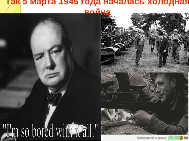 Так 5 марта 1946 года началась холодная война
