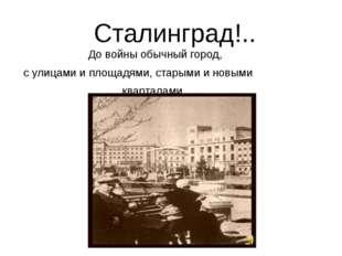 Сталинград!.. До войны обычный город, с улицами и площадями, старыми и новым