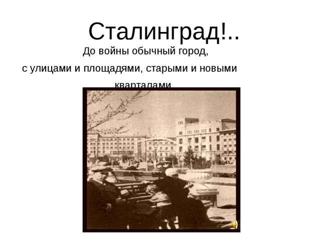 Сталинград!.. До войны обычный город, с улицами и площадями, старыми и новым...
