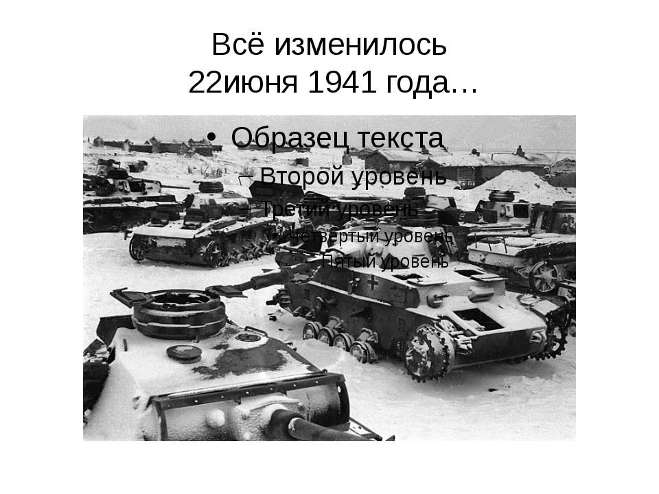 Всё изменилось 22июня 1941 года…