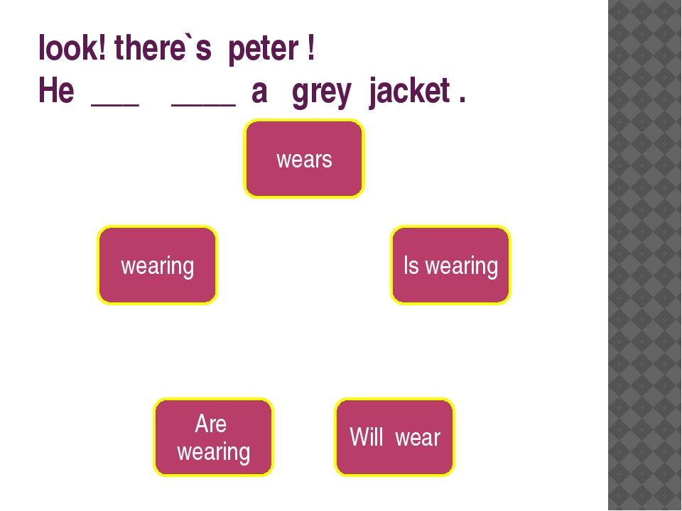 look! there`s peter ! He ___ ____ a grey jacket .