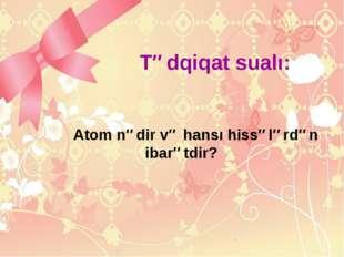 Tədqiqat sualı: Atom nədir və hansı hissələrdən ibarətdir?