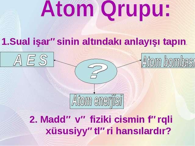 1.Sual işarəsinin altındakı anlayışı tapın. 2. Maddə və fiziki cismin fərqli...