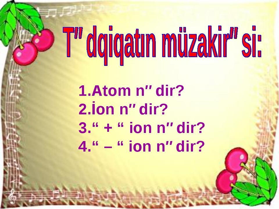 "Atom nədir? İon nədir? "" + "" ion nədir? "" – "" ion nədir?"
