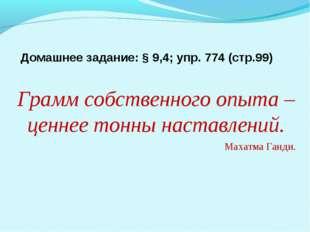 Домашнее задание: § 9,4; упр. 774 (стр.99) Грамм собственного опыта – ценнее