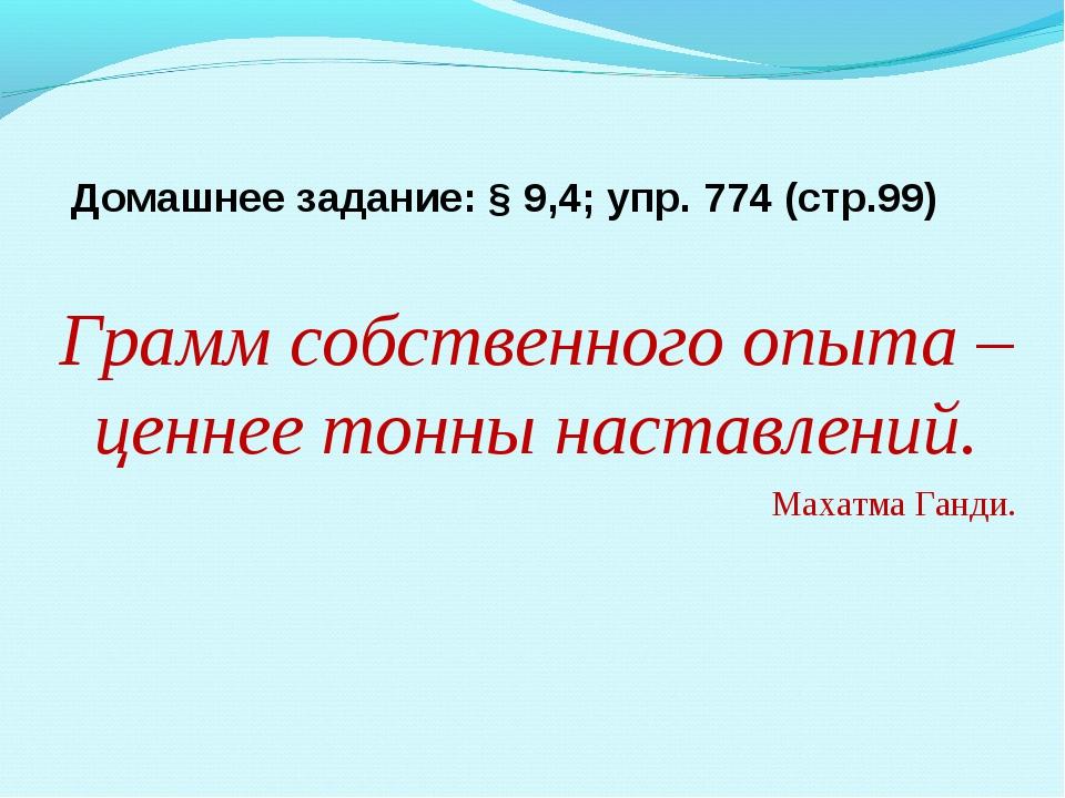 Домашнее задание: § 9,4; упр. 774 (стр.99) Грамм собственного опыта – ценнее...