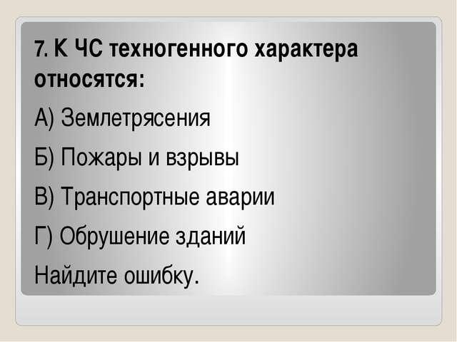 7. К ЧС техногенного характера относятся: А) Землетрясения Б) Пожары и взрыв...