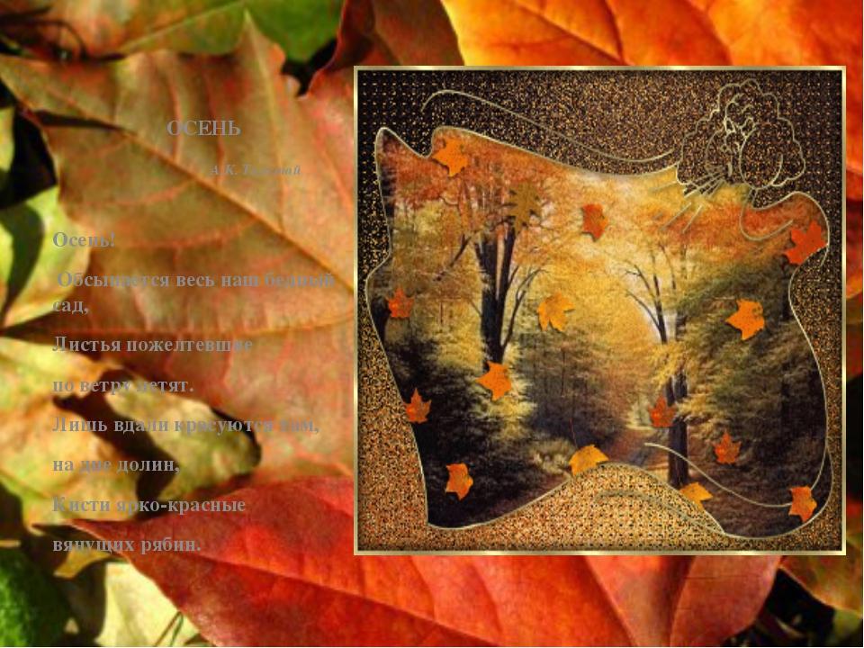 ОСЕНЬ А.К. Толстой Осень! Обсыпается весь наш бедный сад, Листья пожелтевшие...