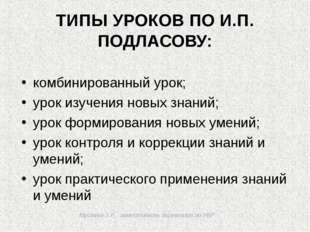 Мусаева З.Р., заместитель директора по УВР ТИПЫ УРОКОВ ПО И.П. ПОДЛАСОВУ: ко