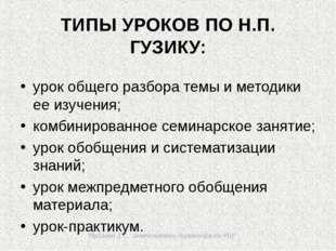 Мусаева З.Р., заместитель директора по УВР ТИПЫ УРОКОВ ПО Н.П. ГУЗИКУ: урок