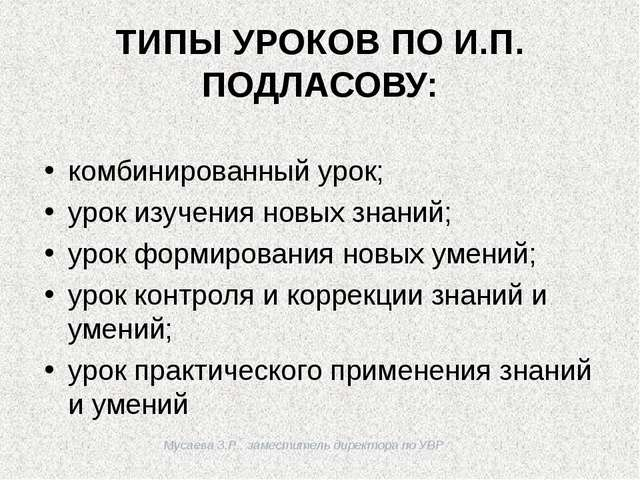Мусаева З.Р., заместитель директора по УВР ТИПЫ УРОКОВ ПО И.П. ПОДЛАСОВУ: ко...