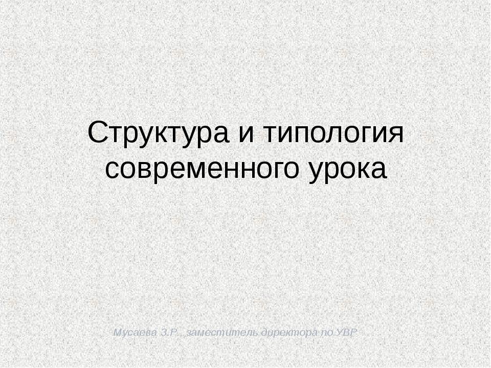 Мусаева З.Р., заместитель директора по УВР Структура и типология современного...