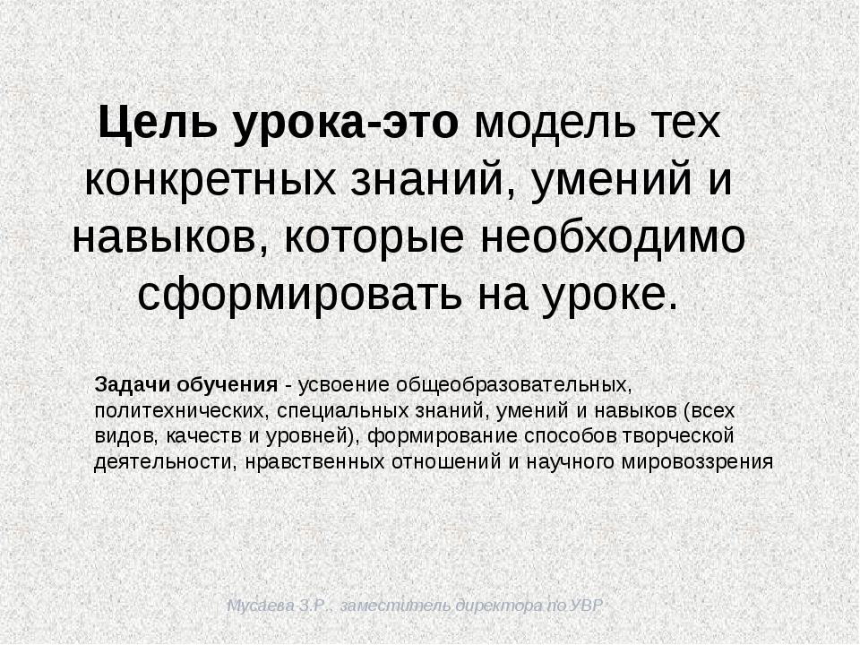 Мусаева З.Р., заместитель директора по УВР Цель урока-это модель тех конкрет...