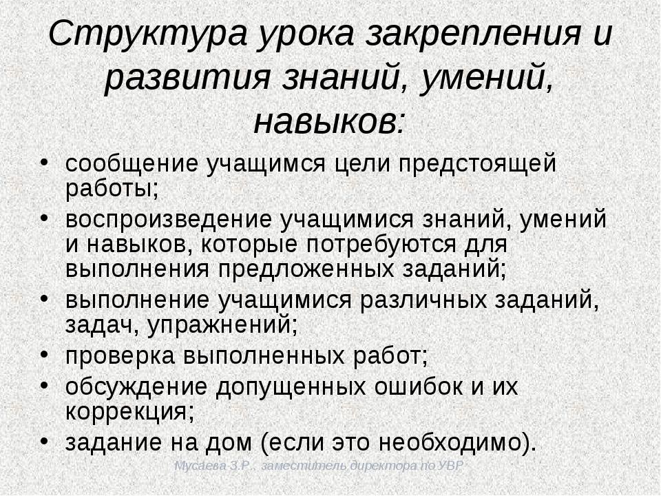 Мусаева З.Р., заместитель директора по УВР Структура урока закрепления и раз...