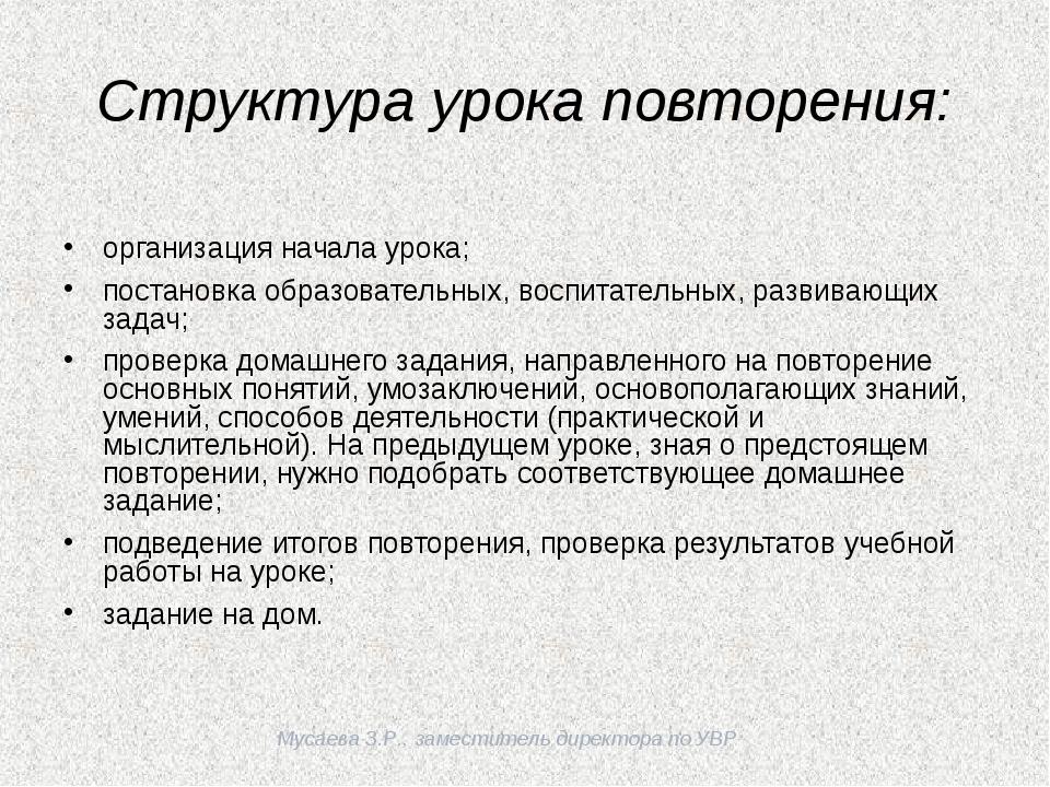 Мусаева З.Р., заместитель директора по УВР Структура урока повторения: орган...