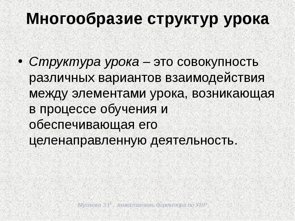 Мусаева З.Р., заместитель директора по УВР Многообразие структур урока Струк...