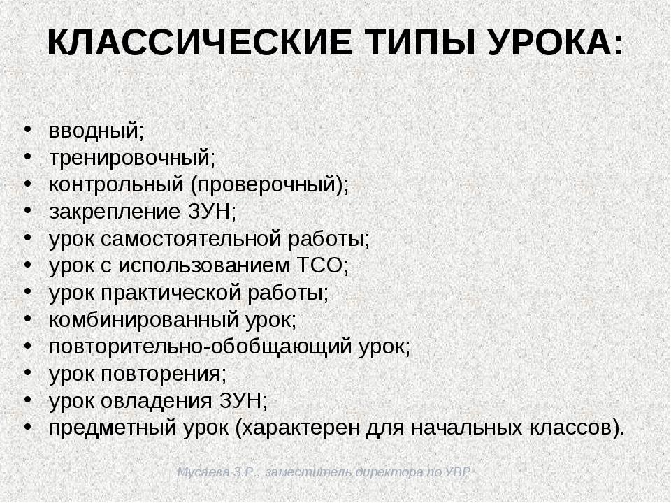 Мусаева З.Р., заместитель директора по УВР КЛАССИЧЕСКИЕ ТИПЫ УРОКА: вводный;...