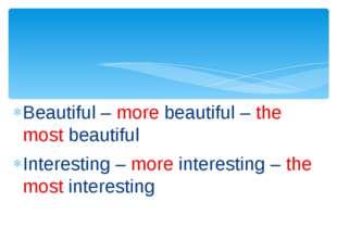 Beautiful – more beautiful – the most beautiful Interesting – more interestin