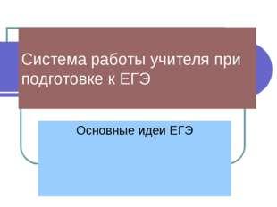 Система работы учителя при подготовке к ЕГЭ Основные идеи ЕГЭ