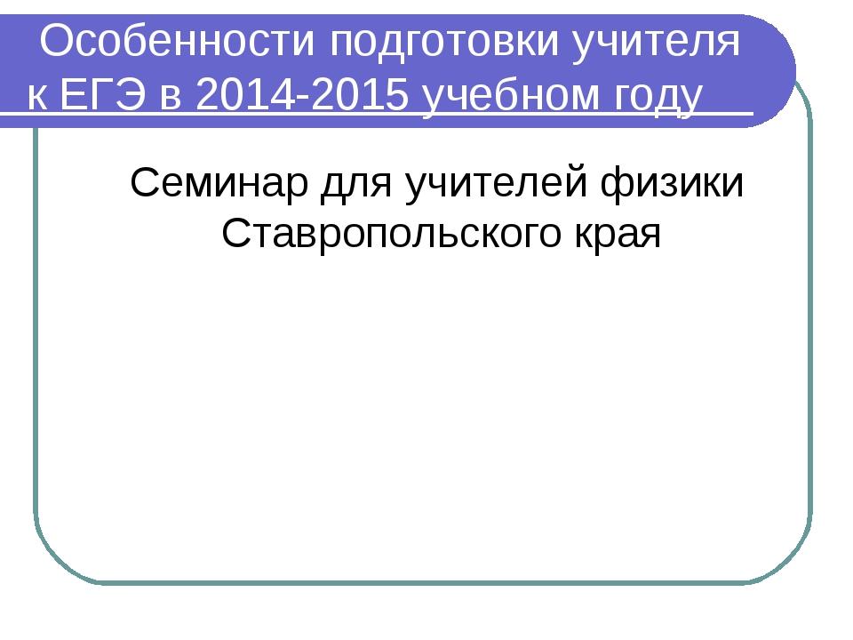 Особенности подготовки учителя к ЕГЭ в 2014-2015 учебном году Семинар для уч...