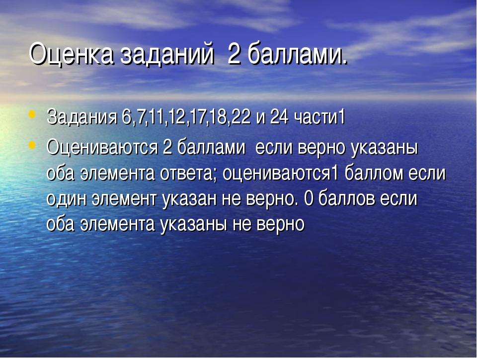 Оценка заданий 2 баллами. Задания 6,7,11,12,17,18,22 и 24 части1 Оцениваются...