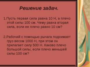 Решение задач. 1.Пусть первая сила равна 10 Н, а плечо этой силы 100 см. Чему