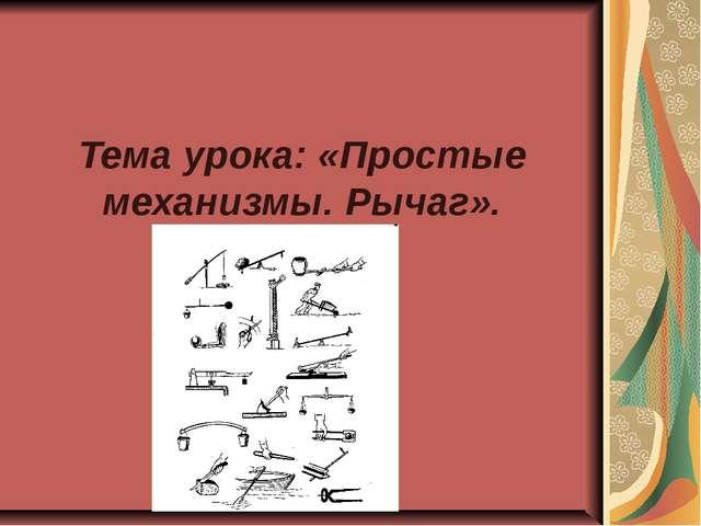 Тема урока: «Простые механизмы. Рычаг».