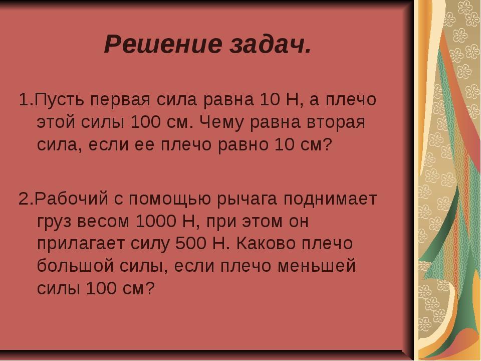Решение задач. 1.Пусть первая сила равна 10 Н, а плечо этой силы 100 см. Чему...