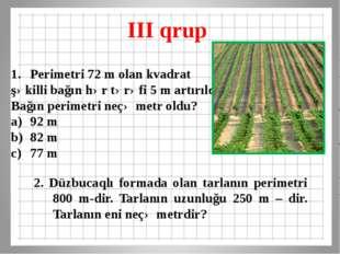 III qrup 2. Düzbucaqlı formada olan tarlanın perimetri 800 m-dir. Tarlanın uz