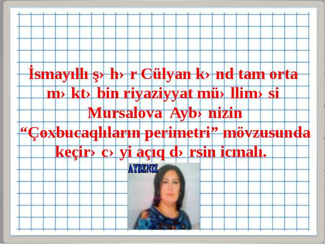 İsmayıllı şəhər Cülyan kənd tam orta məktəbin riyaziyyat müəlliməsi Mursalova...