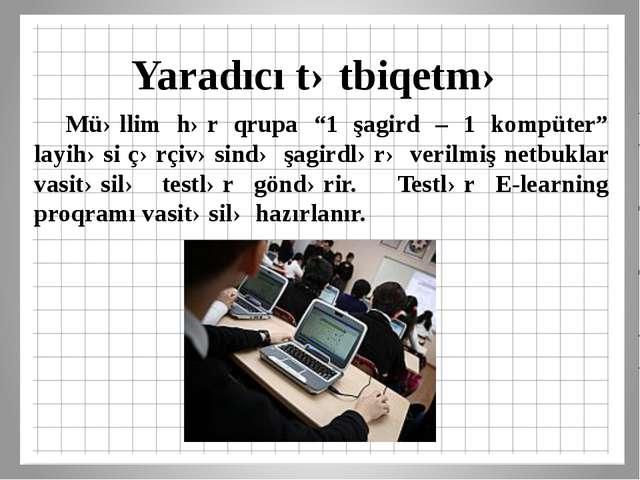 """Yaradıcı tətbiqetmə Müəllim hər qrupa """"1 şagird – 1 kompüter"""" layihəsi çərçi..."""