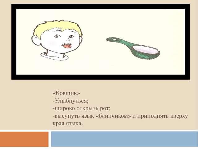 «Ковшик» -Улыбнуться; -широко открыть рот; -высунуть язык «блинчиком» и припо...