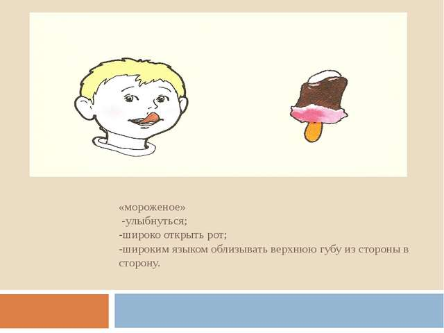 «мороженое» -улыбнуться; -широко открыть рот; -широким языком облизывать верх...