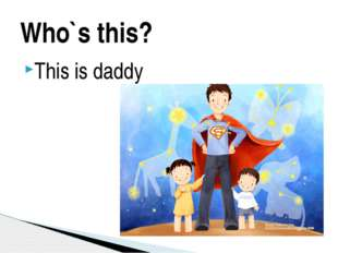 This is daddy Who`s this?