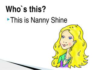 Who`s this? This is Nanny Shine