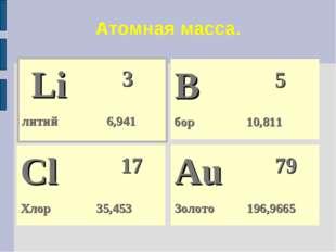 Атомная масса. Li 3 литий 6,941 Cl 17 Хлор 35,453 Au 79 Золото 196,966