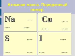 Атомная масса. Порядковый номер. Na ......... ……. ……. S ……. …….……. I