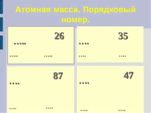 Атомная масса. Порядковый номер. ….. 26 ….. …..  …. 47 …. …. ….  35