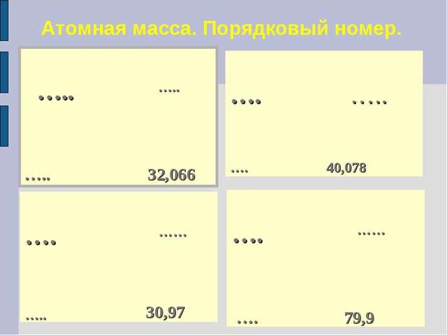 Атомная масса. Порядковый номер. ….. ….. ….. 32,066  …. …… ….. 30,97...