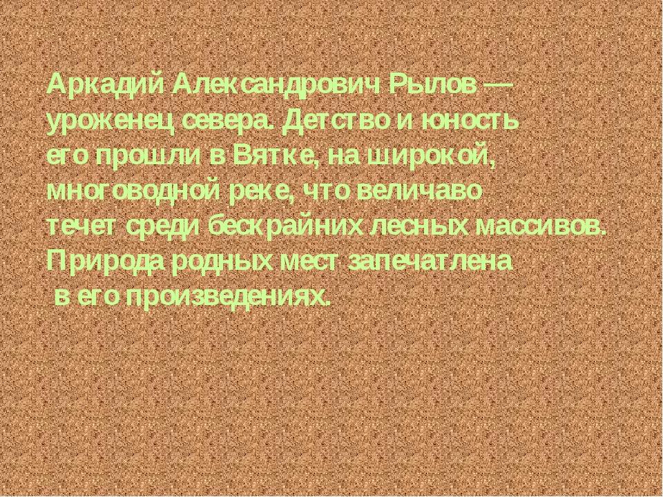 Аркадий Александрович Рылов — уроженец севера. Детство и юность его прошли в...