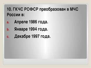 10. ГКЧС РСФСР преобразован в МЧС России в: Апреле 1986 года. Январе 1994 го