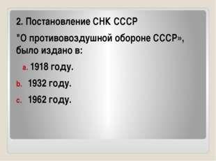 """2. Постановление СНК СССР """"О противовоздушной обороне СССР», было издано в:"""