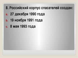 8. Российский корпус спасателей создан: 27 декабря 1990 года 19 ноября 1991