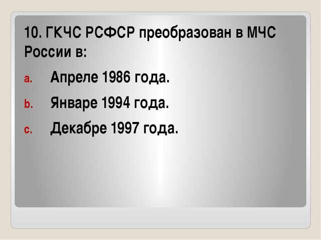 10. ГКЧС РСФСР преобразован в МЧС России в: Апреле 1986 года. Январе 1994 го...