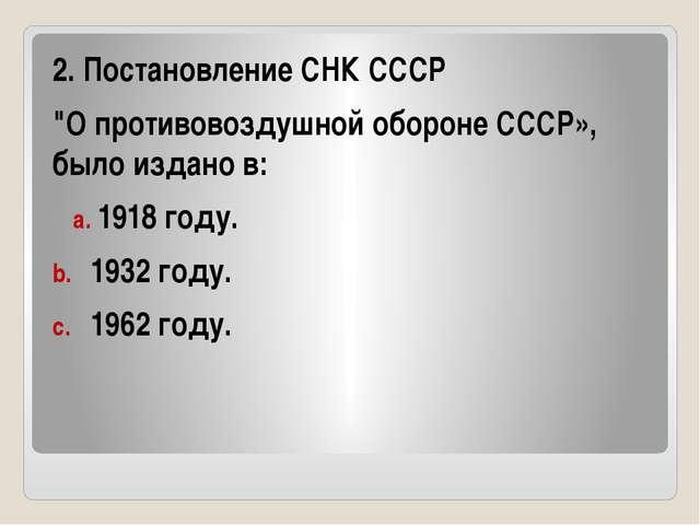 """2. Постановление СНК СССР """"О противовоздушной обороне СССР», было издано в:..."""