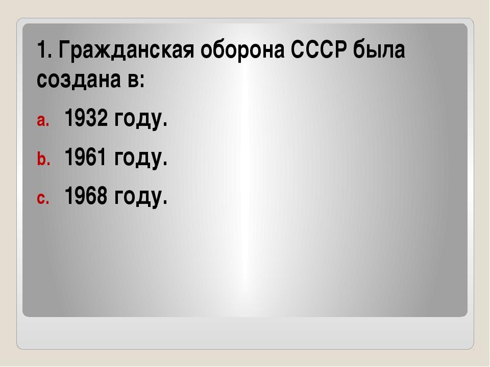 1. Гражданская оборона СССР была создана в: 1932 году. 1961 году. 1968 году.