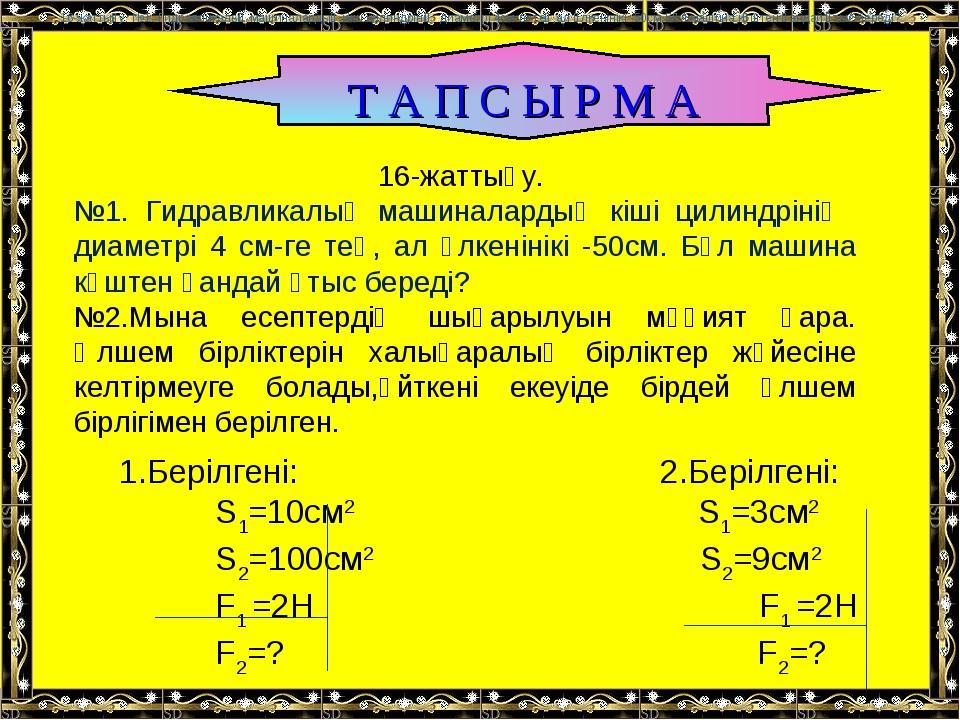 Т А П С Ы Р М А 16-жаттығу. №1. Гидравликалық машиналардың кіші цилиндрінің д...